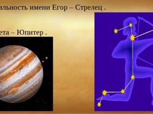 Зодиакальность имени Егор – Стрелец . Планета – Юпитер .