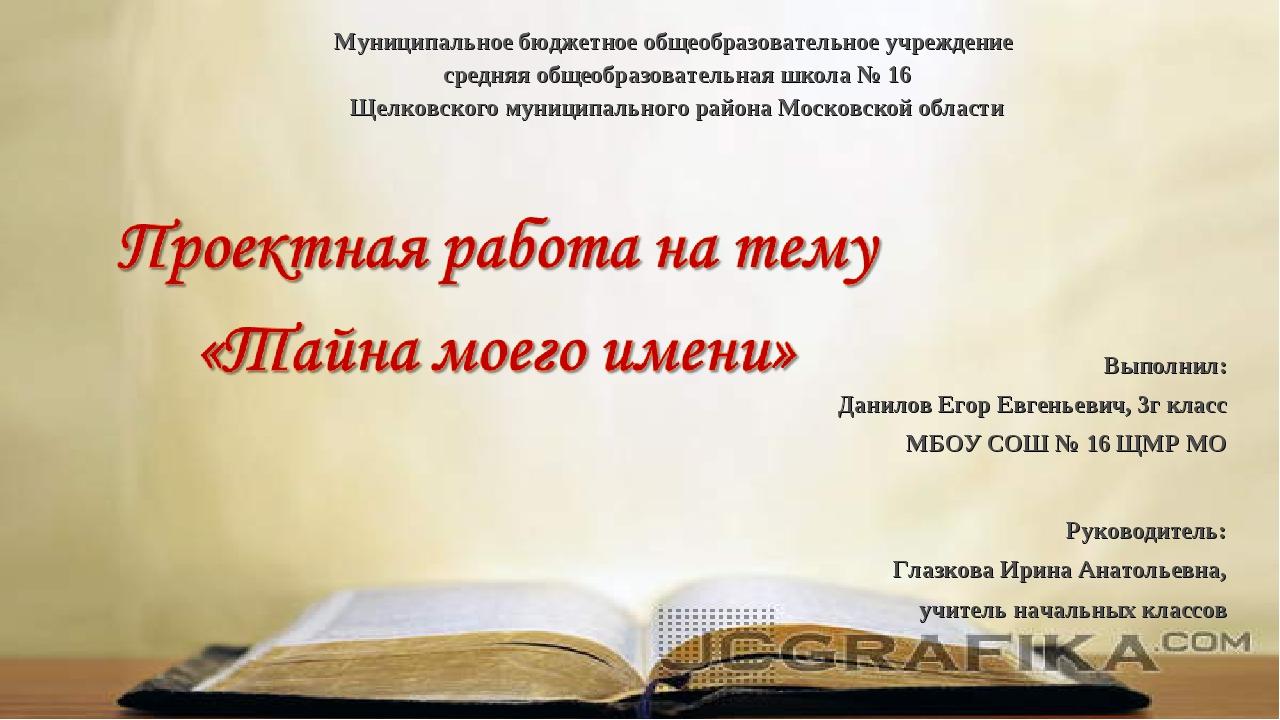 Выполнил: Данилов Егор Евгеньевич, 3г класс МБОУ СОШ № 16 ЩМР МО Руководитель...