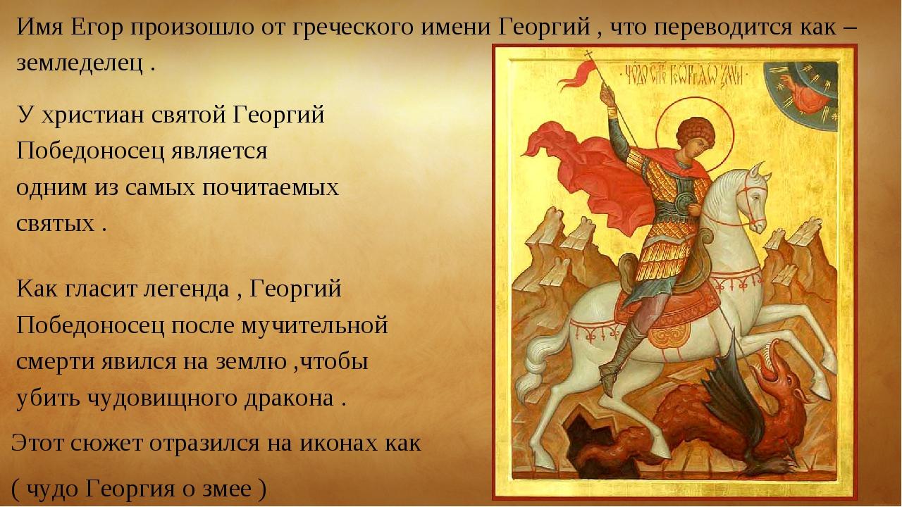 Имя Егор произошло от греческого имени Георгий , что переводится как –земледе...
