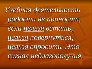 Учебная деятельность радости не приносит, если нельзя встать, нельзя повернут