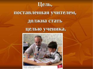 Цель, поставленная учителем, должна стать целью ученика.