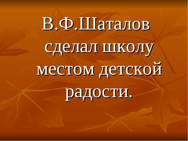 В.Ф.Шаталов сделал школу местом детской радости.