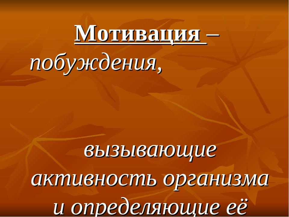 Мотивация – побуждения, вызывающие активность организма и определяющие её на...