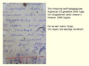 Эту открытку мой прадедушка подписал 23 декабря 1944 года. Он поздравлял свою