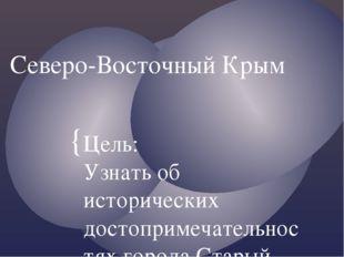 Северо-Восточный Крым Цель: Узнать об исторических достопримечательностях гор