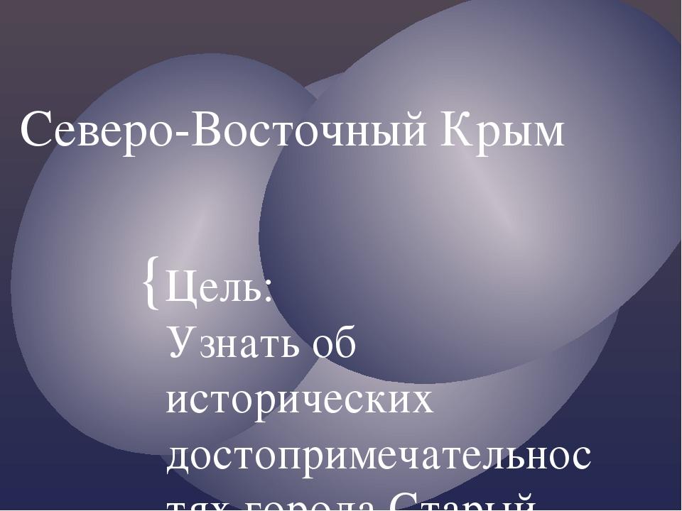 Северо-Восточный Крым Цель: Узнать об исторических достопримечательностях гор...