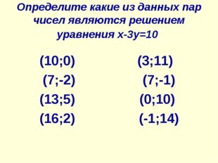 Определите какие из данных пар чисел являются решением уравнения x-3y=10 (10;