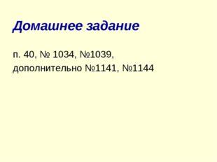 Домашнее задание п. 40, № 1034, №1039, дополнительно №1141, №1144