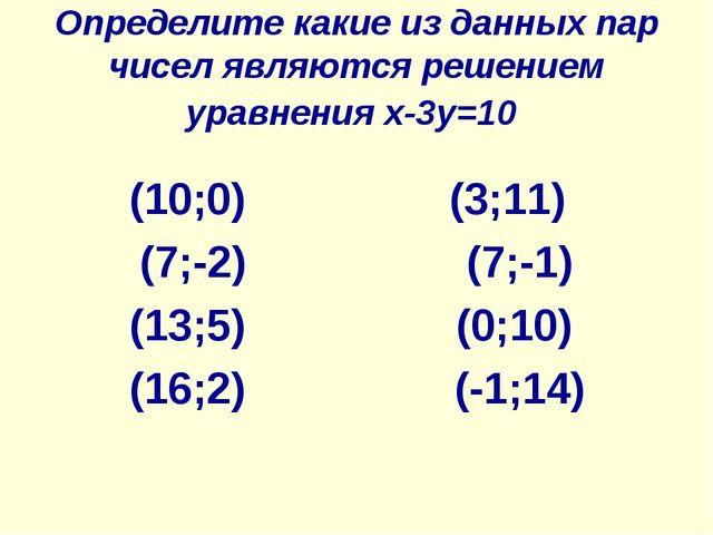 Определите какие из данных пар чисел являются решением уравнения x-3y=10 (10;...
