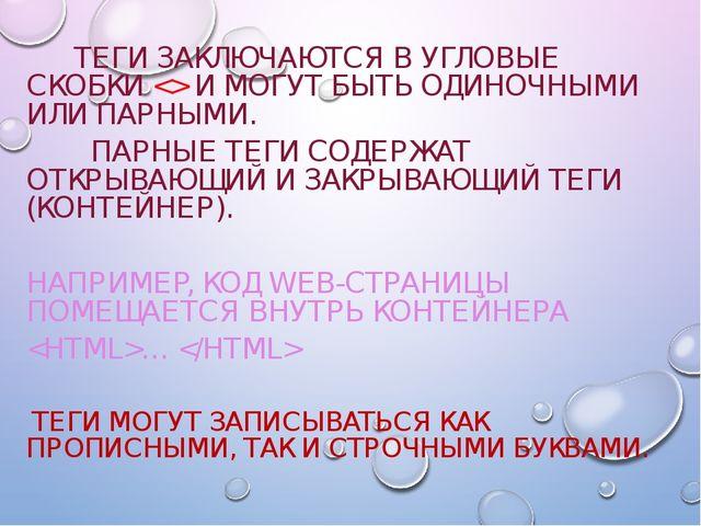 ТЕГИ ЗАКЛЮЧАЮТСЯ В УГЛОВЫЕ СКОБКИ  И МОГУТ БЫТЬ ОДИНОЧНЫМИ ИЛИ ПАРНЫМИ. ПАРН...