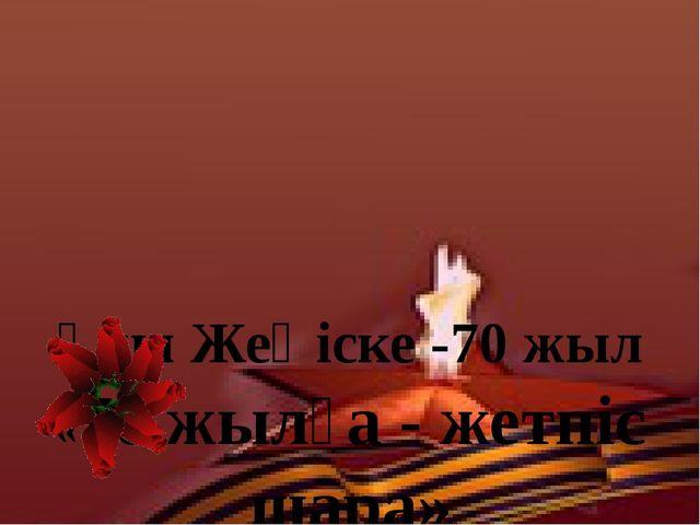 Ұлы Жеңіске -70 жыл «70 жылға - жетпіс шара»