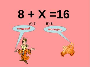 8 + Х =16 А) 7 Б) 8 подумай молодец