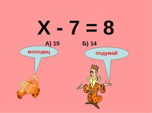 Х - 7 = 8 Б) 14 А) 15 подумай молодец