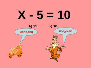 Х - 5 = 10 Б) 16 А) 15 подумай молодец
