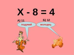 Х - 8 = 4 А) 11 Б) 12 подумай молодец