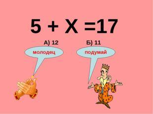 5 + Х =17 Б) 11 А) 12 подумай молодец