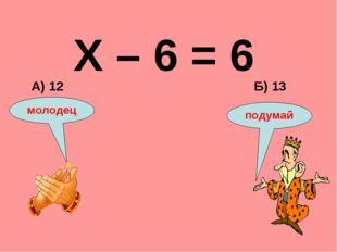 Х – 6 = 6 Б) 13 А) 12 подумай молодец
