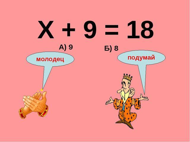 Х + 9 = 18 Б) 8 А) 9 подумай молодец