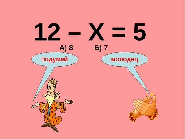 12 – Х = 5 А) 8 Б) 7 подумай молодец