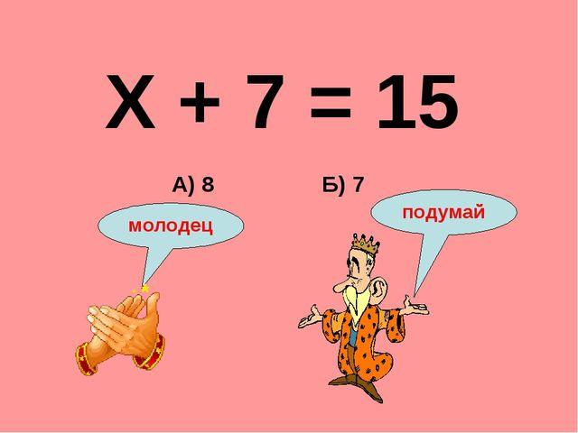 Х + 7 = 15 Б) 7 А) 8 подумай молодец