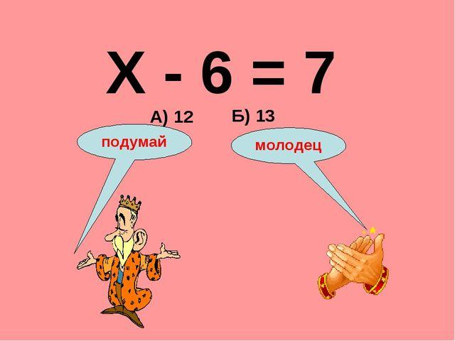 Х - 6 = 7 А) 12 Б) 13 подумай молодец