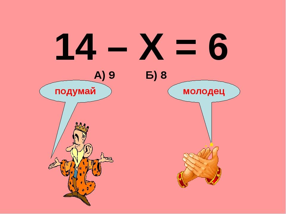 14 – Х = 6 А) 9 Б) 8 подумай молодец
