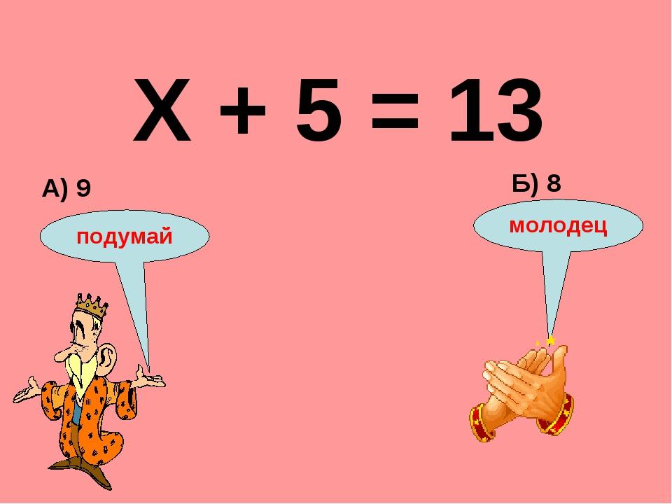 Х + 5 = 13 А) 9 Б) 8 подумай молодец