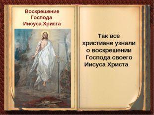 Так все христиане узнали о воскрешении Господа своего Иисуса Христа Воскрешен
