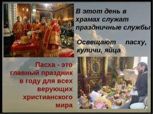 В этот день в храмах служат праздничные службы Освещают пасху, куличи, яйца П