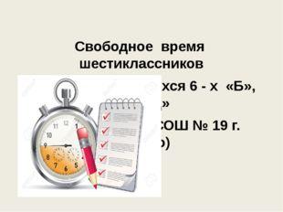 Свободное время шестиклассников (на примере учащихся 6 - х «Б», «Г», «Д» кла