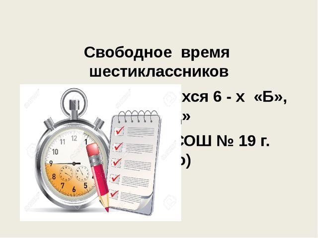 Свободное время шестиклассников (на примере учащихся 6 - х «Б», «Г», «Д» кла...