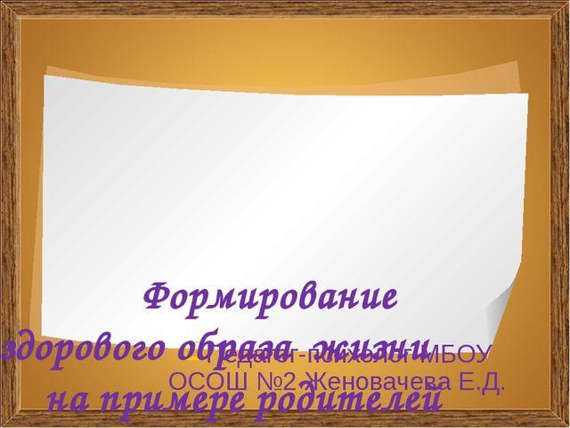 Педагог-психолог МБОУ ОСОШ №2 Женовачева Е.Д. Формирование здорового образа...