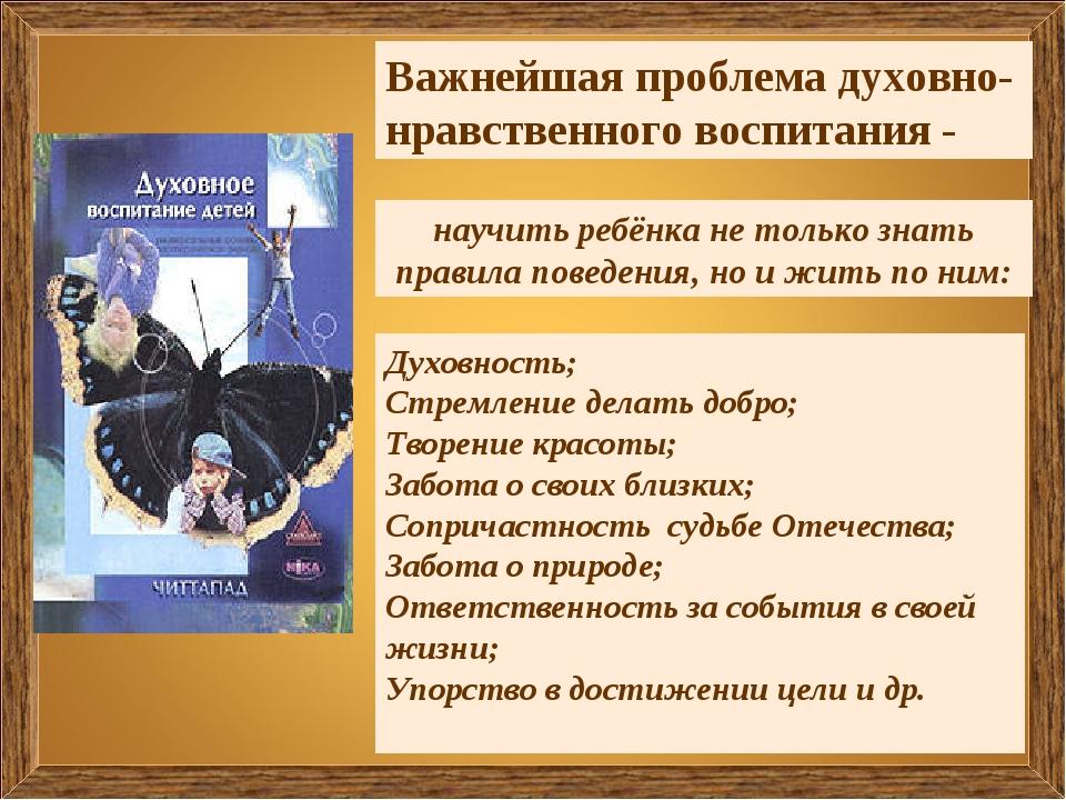 Важнейшая проблема духовно-нравственного воспитания - Духовность; Стремление...