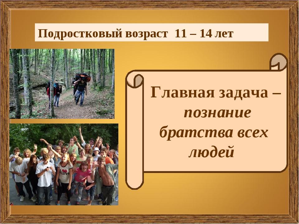 Подростковый возраст 11 – 14 лет Главная задача – познание братства всех людей