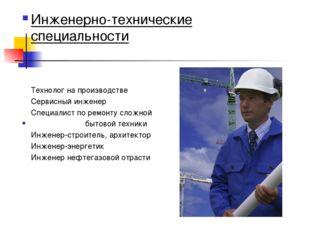 Инженерно-технические специальности Технолог на производстве Сервисный инжене