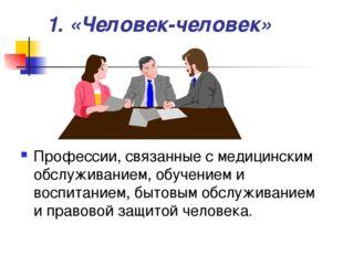 1. «Человек-человек» Профессии, связанные с медицинским обслуживанием, обучен