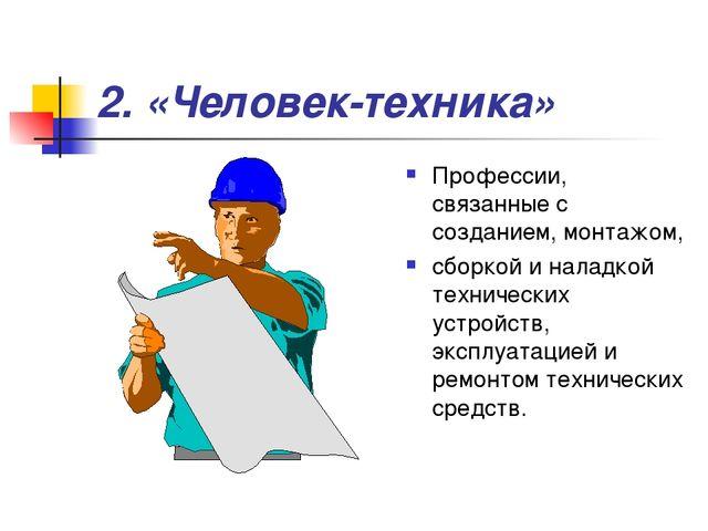2. «Человек-техника» Профессии, связанные с созданием, монтажом, сборкой и на...