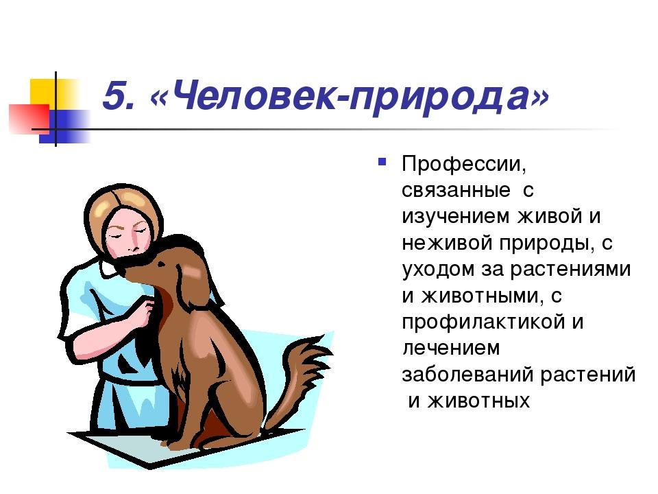 5. «Человек-природа» Профессии, связанные с изучением живой и неживой природ...