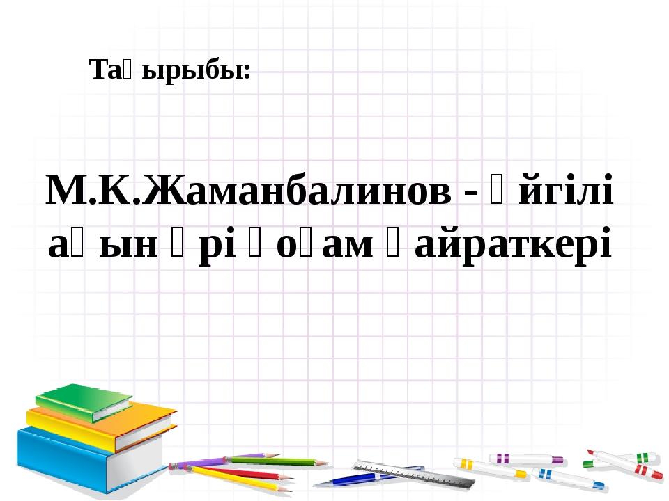 Тақырыбы: М.К.Жаманбалинов - әйгілі ақын әрі қоғам қайраткері