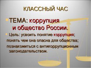 КЛАССНЫЙ ЧАС ТЕМА: коррупция и общество России. Цель: усвоить понятие коррупц