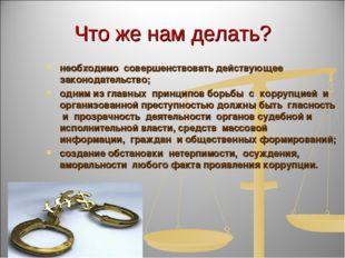 Что же нам делать? необходимо совершенствовать действующее законодательство;