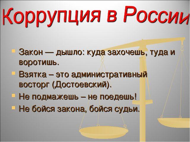 Закон — дышло: куда захочешь, туда и воротишь. Взятка – это административный...
