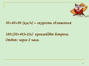 50+40=90 (км/ч) – скорость сближения 180:(50+40)=2(ч) произойдёт встреча. От