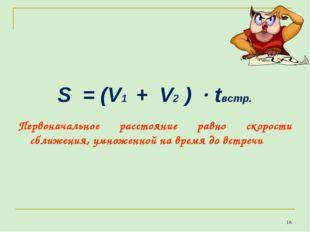 S = (V1 + V2 ) · tвстр. * Первоначальное расстояние равно скорости сближения,