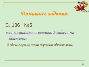 Домашнее задание: С. 106 №5 или составить и решить 2 задачи на движение (в об