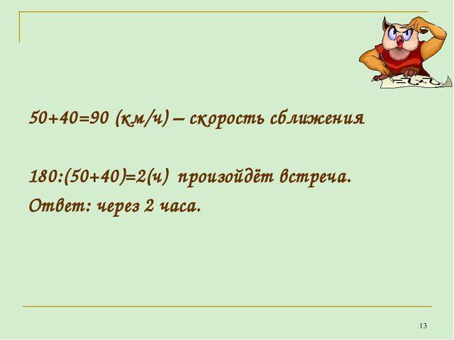 50+40=90 (км/ч) – скорость сближения 180:(50+40)=2(ч) произойдёт встреча. От...