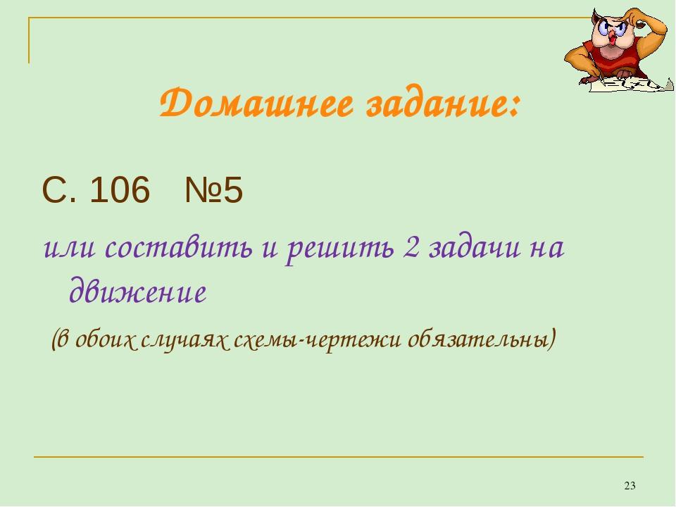 Домашнее задание: С. 106 №5 или составить и решить 2 задачи на движение (в об...