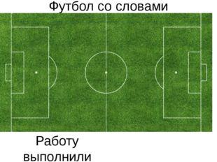 Футбол со словами Работу выполнили ученики 6Б класса Гребенников Алексей и Бы