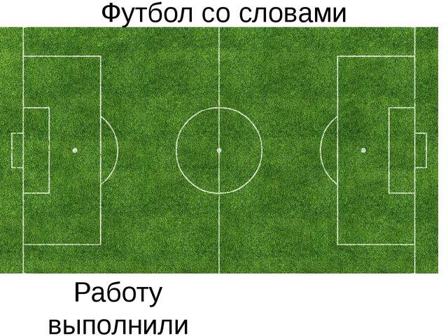 Футбол со словами Работу выполнили ученики 6Б класса Гребенников Алексей и Бы...