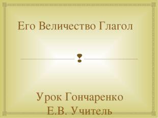 Его Величество Глагол Урок Гончаренко Е.В. Учитель русского и литературы. ГБО